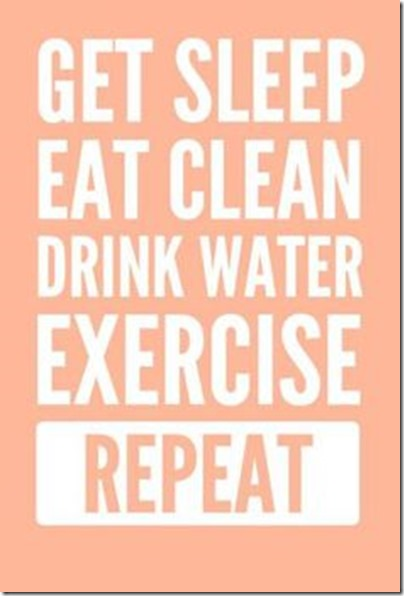 Get sleep, eat clean, drink water, exercise, repeat